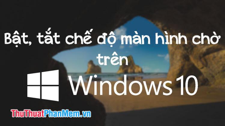 Cách bật, tắt chế độ màn hình chờ trên Windows 10