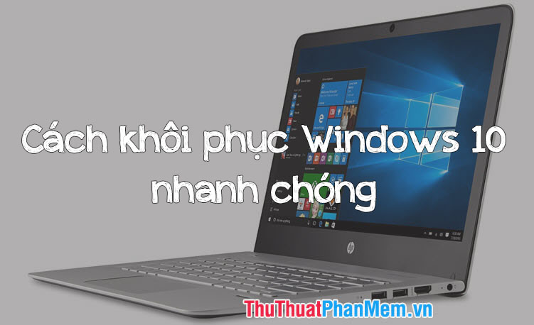Cách khôi phục Windows 10 về trạng thái mới cài đặt
