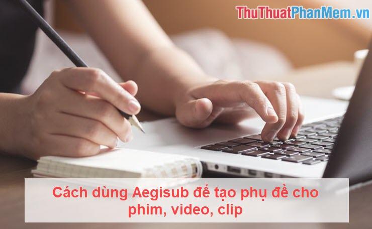 Cách dùng Aegisub để tạo phụ đề cho phim, video, clip