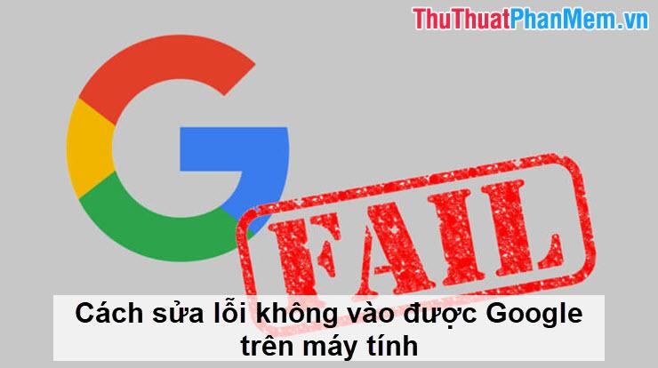 Cách sửa lỗi không vào được Google trên máy tính