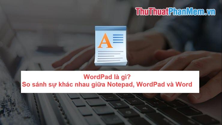 WordPad là gì? So sánh sự khác nhau giữa Notepad, WordPad và Word