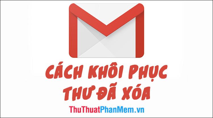 Cách khôi phục thư đã xóa trong Gmail nhanh chóng