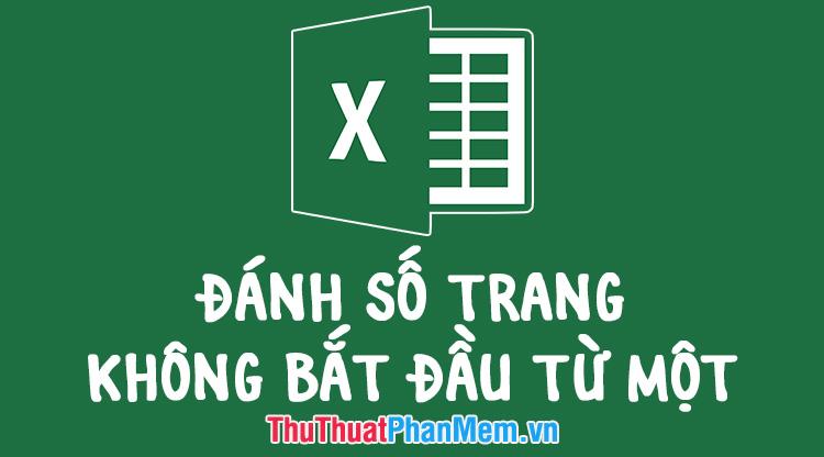 Cách đánh số trang trong Excel không bắt đầu từ 1