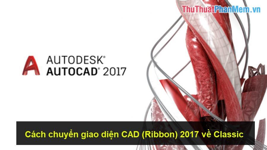 Cách chuyển giao diện CAD (Ribbon) 2017 về Classic