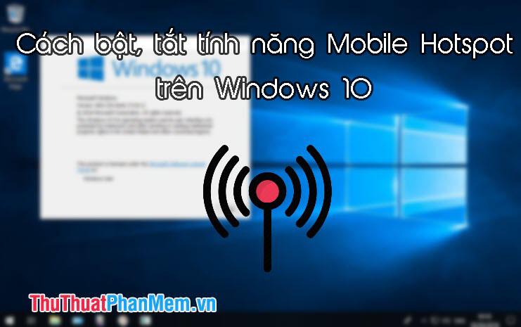 Cách bật, tắt tính năng Mobile Hotspot để phát Wifi trên Windows 10