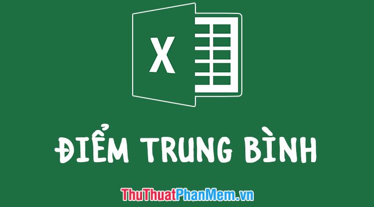 Cách tính điểm trung bình trong Excel nhanh và chuẩn