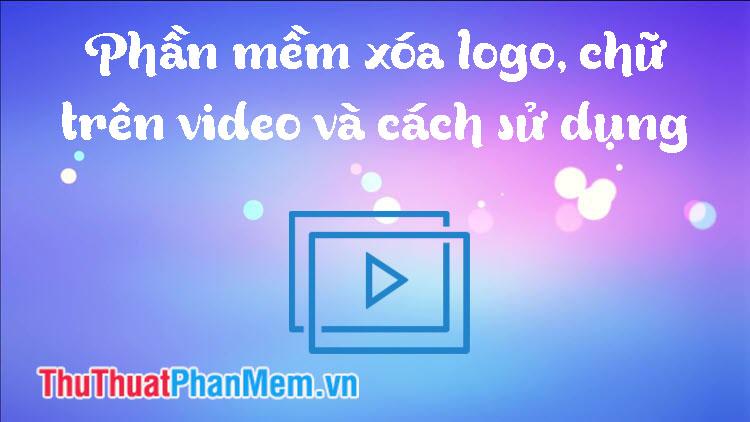 Phần mềm xóa Logo, chữ trên Video và cách dùng