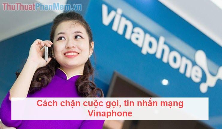 Cách chặn cuộc gọi Vinaphone, chặn cuộc gọi, tin nhắn từ số bất kỳ mạng Vinaphone