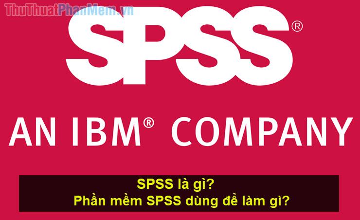 SPSS là gì? Phần mềm SPSS dùng để làm gì