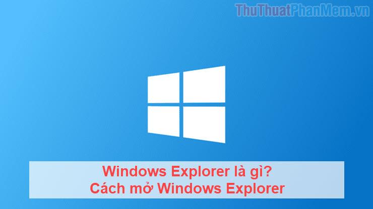 Windows Explorer là gì? Cách mở Windows Explorer