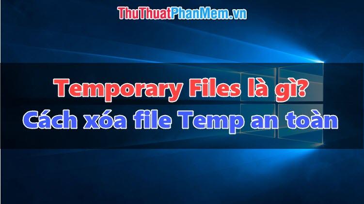 Temporary file là gì? Xóa file Temp có ảnh hưởng tới máy tính không?