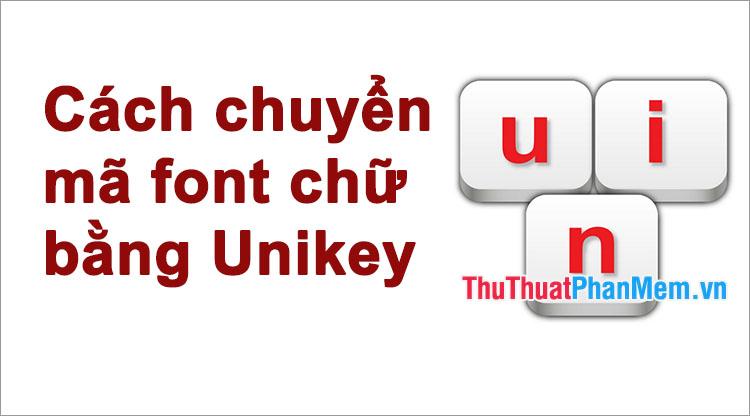 Cách chuyển mã font chữ từ TCVN3, VNI sang Unicode bằng Unikey