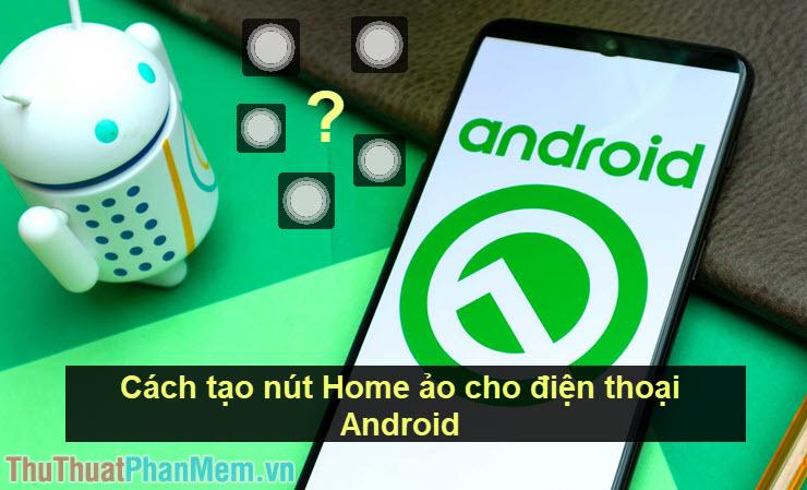 Cách tạo nút Home ảo cho điện thoại Android
