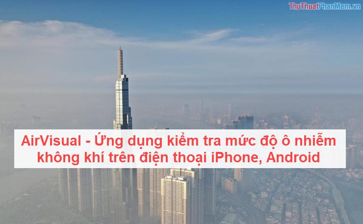 AirVisual - Ứng dụng kiểm tra mức độ ô nhiễm không khí trên điện thoại iPhone, Android