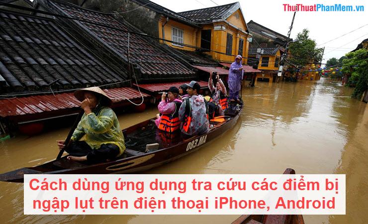 Cách dùng ứng dụng tra cứu các điểm bị ngập lụt trên điện thoại iPhone, Android