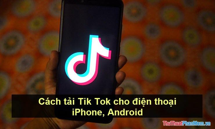Cách tải Tik Tok cho điện thoại iPhone, Android