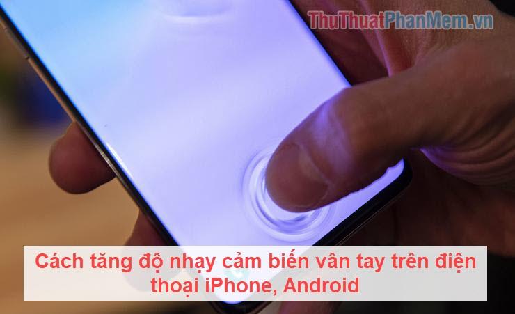 Cách tăng độ nhạy cảm biến vân tay trên điện thoại iPhone, Android