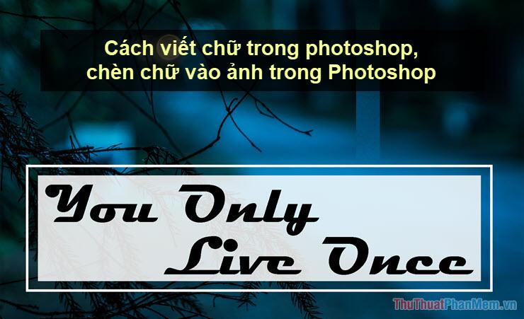 Cách viết chữ trong photoshop, chèn chữ vào ảnh trong Photoshop