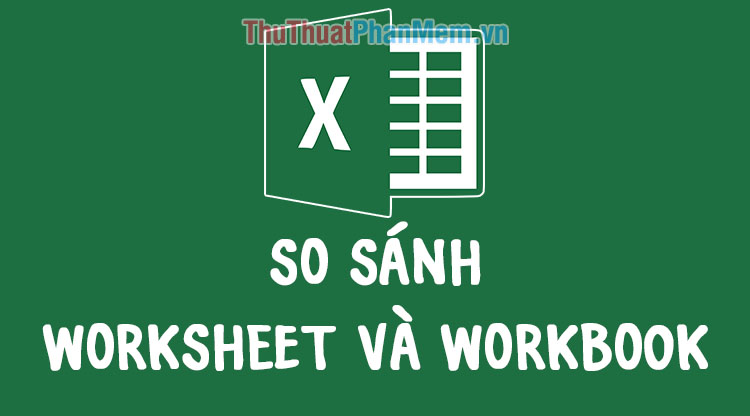 Worksheet là gì? Phân biệt sự khác nhau giữa Worksheet và Workbook