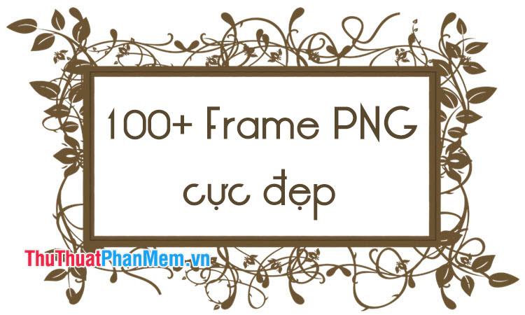 100+ Frame PNG cực đẹp để ghép ảnh