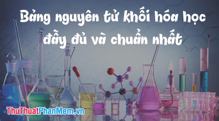 Bảng nguyên tử khối hóa học đầy đủ và chuẩn nhất