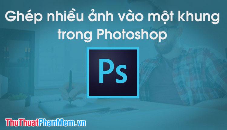 Cách ghép nhiều ảnh vào 1 khung ảnh bằng Photoshop