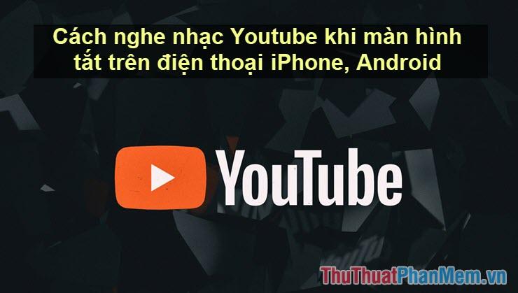 Cách nghe nhạc Youtube khi màn hình tắt trên điện thoại iPhone, Android