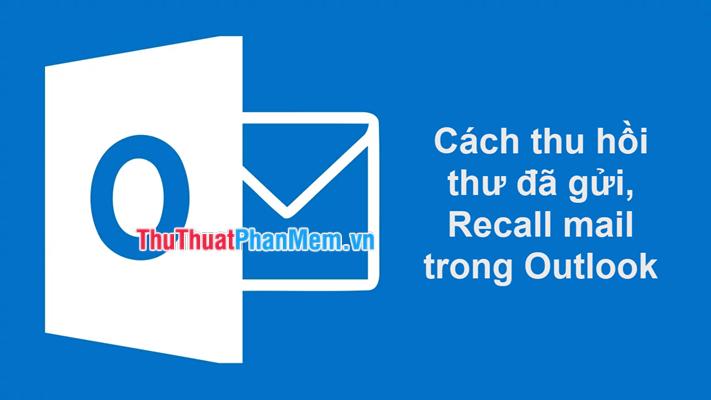 Cách thu hồi thư đã gửi, Recall mail trong Outlook